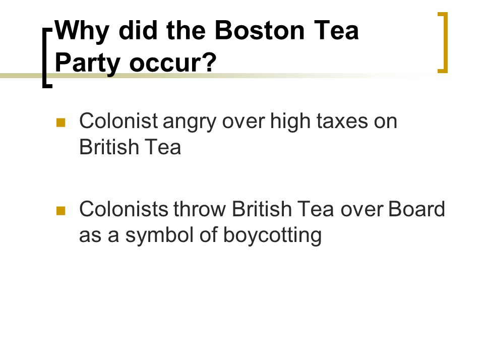 Why did the Boston Tea Party occur? Colonist angry over high taxes on British Tea Colonists throw British Tea over Board as a symbol of boycotting