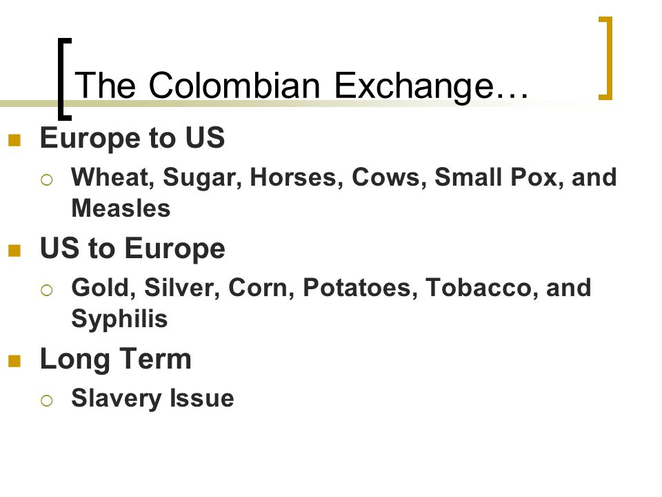The Colombian Exchange… Europe to US  Wheat, Sugar, Horses, Cows, Small Pox, and Measles US to Europe  Gold, Silver, Corn, Potatoes, Tobacco, and Syphilis Long Term  Slavery Issue