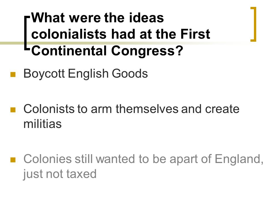 What were the ideas colonialists had at the First Continental Congress? Boycott English Goods Colonists to arm themselves and create militias Colonies