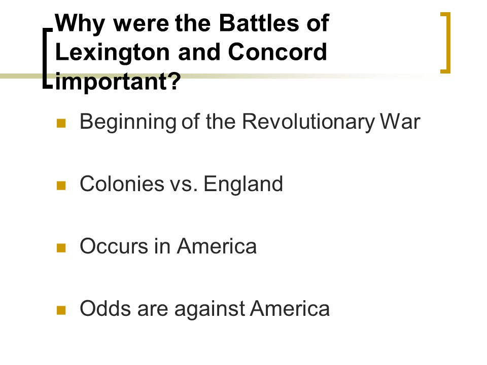 Why were the Battles of Lexington and Concord important? Beginning of the Revolutionary War Colonies vs. England Occurs in America Odds are against Am