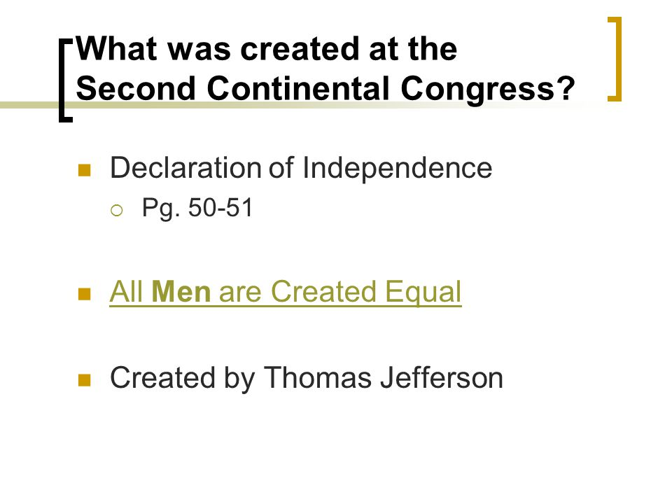 What was created at the Second Continental Congress? Declaration of Independence  Pg. 50-51 All Men are Created Equal All Men are Created Equal Creat