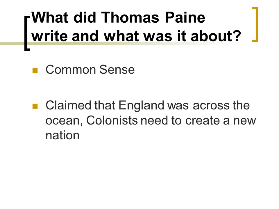 What did Thomas Paine write and what was it about? Common Sense Claimed that England was across the ocean, Colonists need to create a new nation