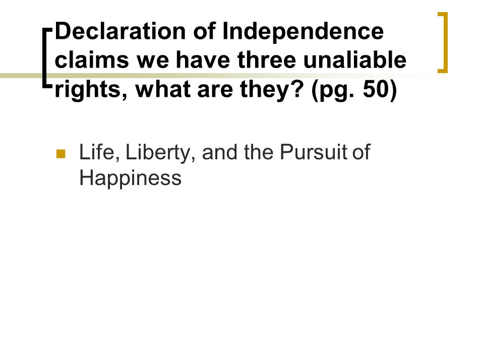 Declaration of Independence claims we have three unaliable rights, what are they? (pg. 50) Life, Liberty, and the Pursuit of Happiness