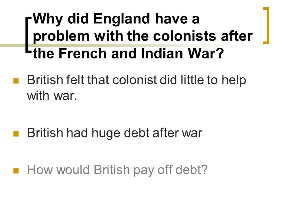 Why did England have a problem with the colonists after the French and Indian War.