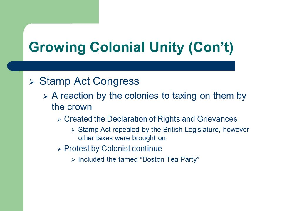 Growing Colonial Unity (Con't)  Stamp Act Congress  A reaction by the colonies to taxing on them by the crown  Created the Declaration of Rights an