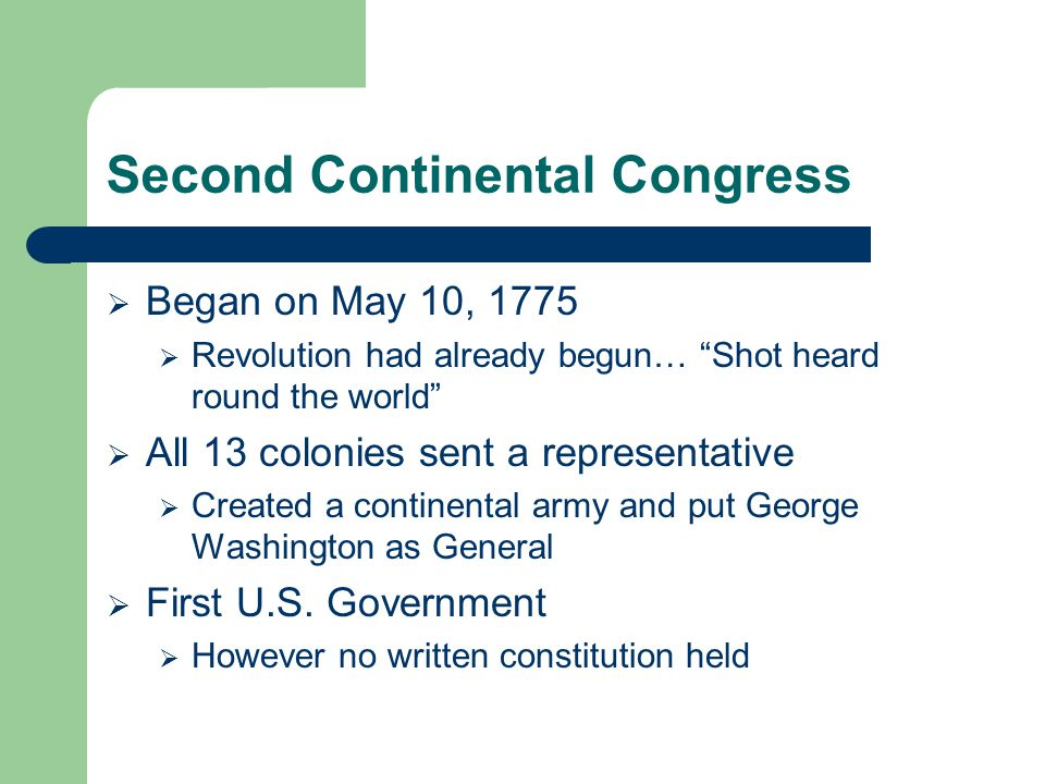 "Second Continental Congress  Began on May 10, 1775  Revolution had already begun… ""Shot heard round the world""  All 13 colonies sent a representati"