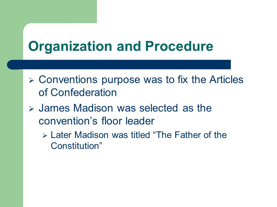 Organization and Procedure  Conventions purpose was to fix the Articles of Confederation  James Madison was selected as the convention's floor leade