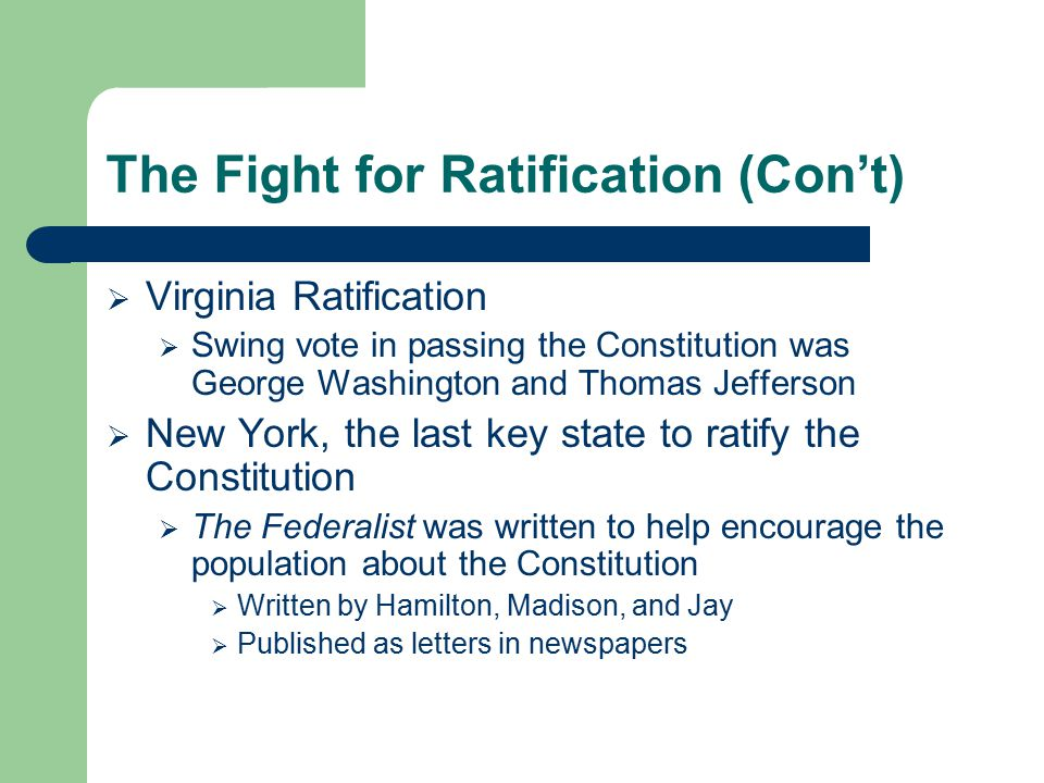 The Fight for Ratification (Con't)  Virginia Ratification  Swing vote in passing the Constitution was George Washington and Thomas Jefferson  New Y