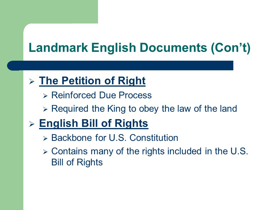 Landmark English Documents (Con't)  The Petition of Right  Reinforced Due Process  Required the King to obey the law of the land  English Bill of