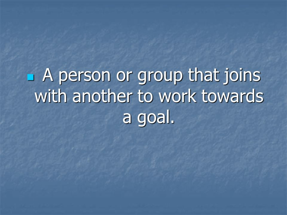 A person or group that joins with another to work towards a goal. A person or group that joins with another to work towards a goal.