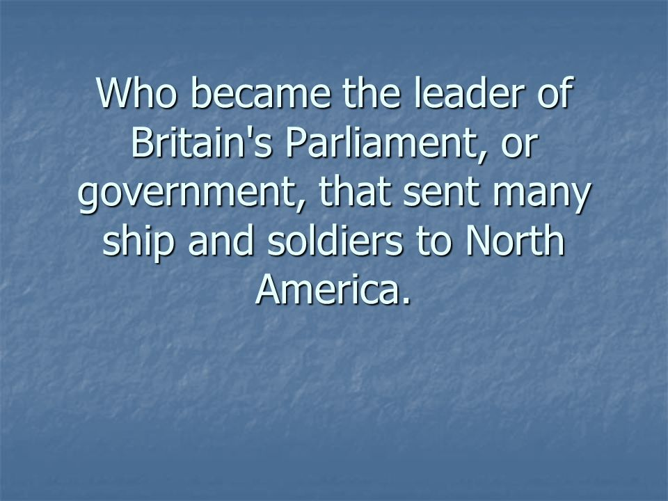 Who became the leader of Britain's Parliament, or government, that sent many ship and soldiers to North America.