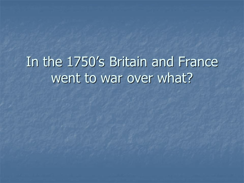 In the 1750's Britain and France went to war over what?