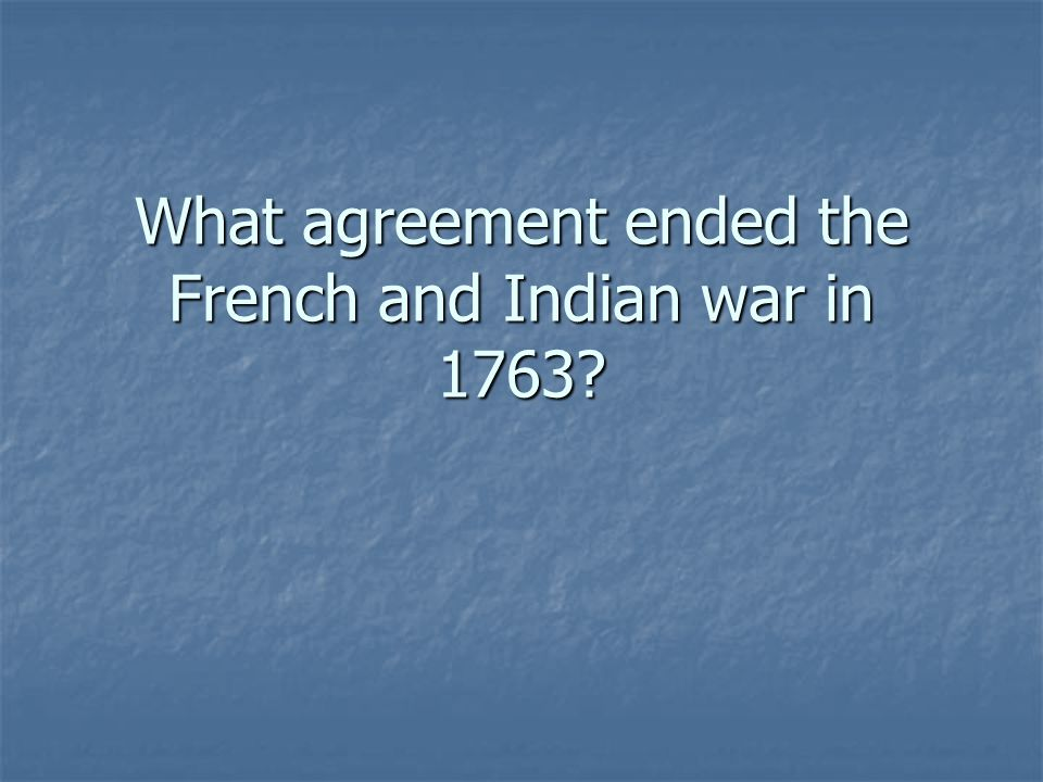 What agreement ended the French and Indian war in 1763?