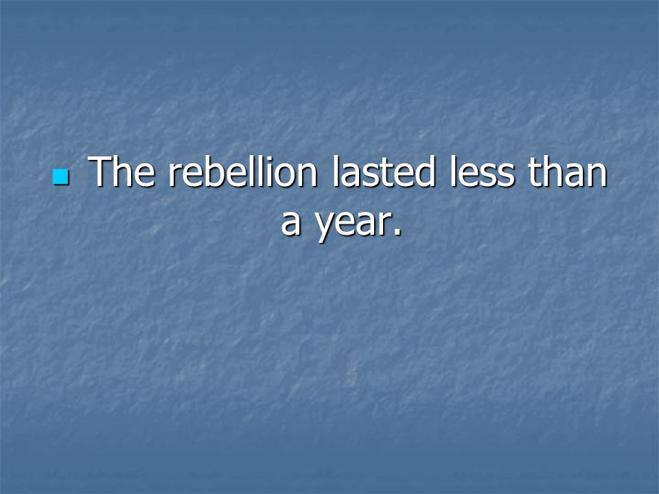 The rebellion lasted less than a year. The rebellion lasted less than a year.