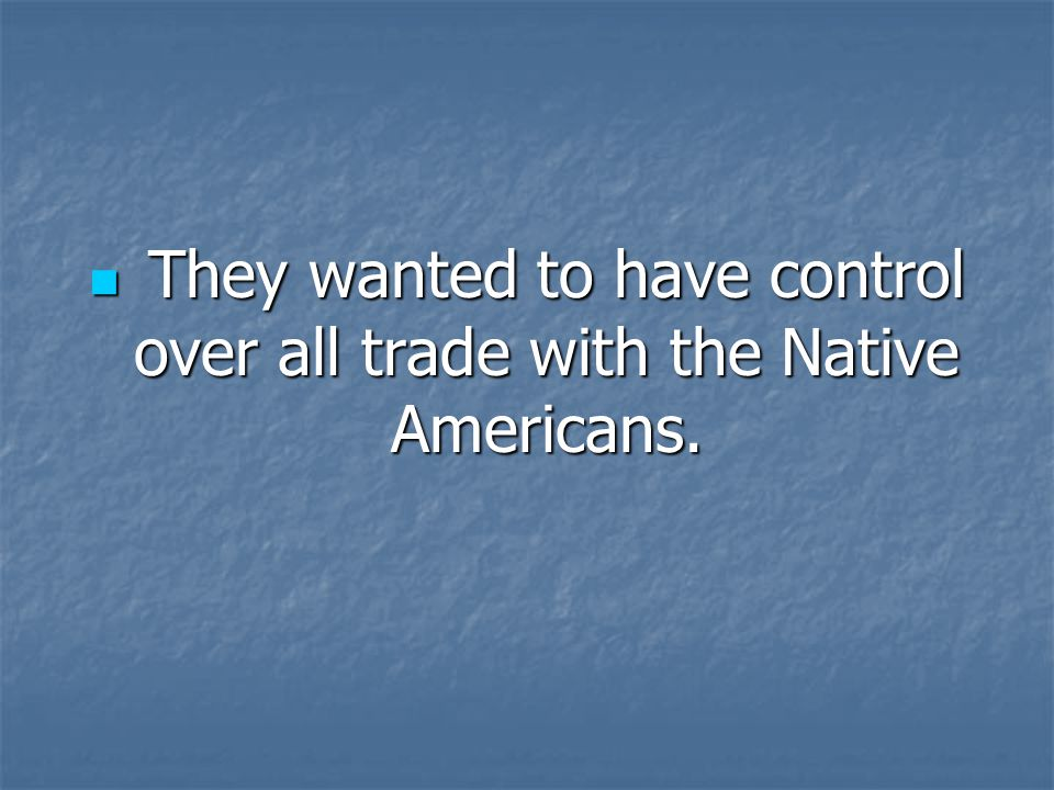 They wanted to have control over all trade with the Native Americans. They wanted to have control over all trade with the Native Americans.