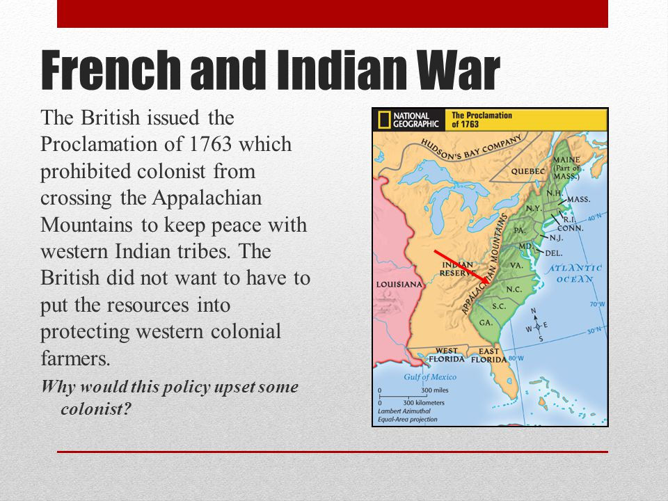 French and Indian War The British issued the Proclamation of 1763 which prohibited colonist from crossing the Appalachian Mountains to keep peace with western Indian tribes.