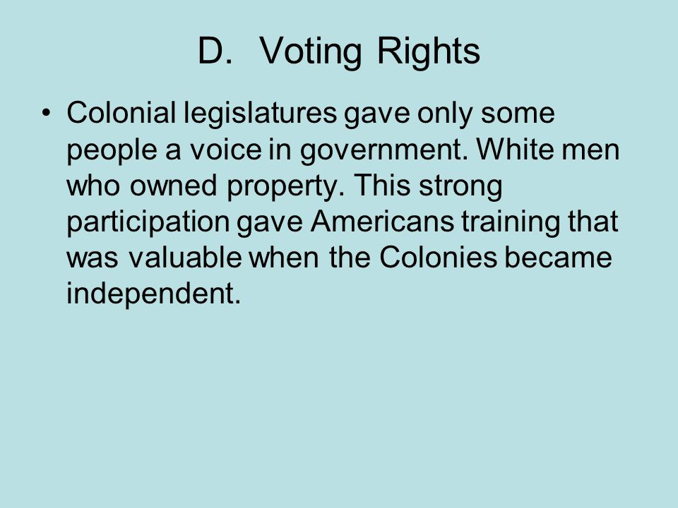 D.Voting Rights Colonial legislatures gave only some people a voice in government. White men who owned property. This strong participation gave Americ