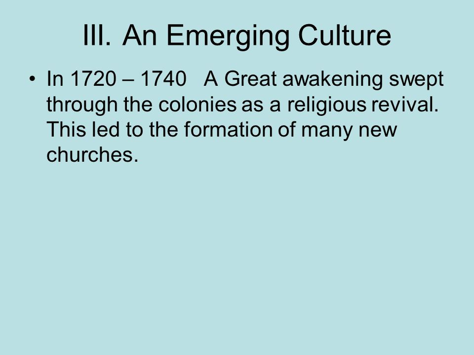 III. An Emerging Culture In 1720 – 1740 A Great awakening swept through the colonies as a religious revival. This led to the formation of many new chu