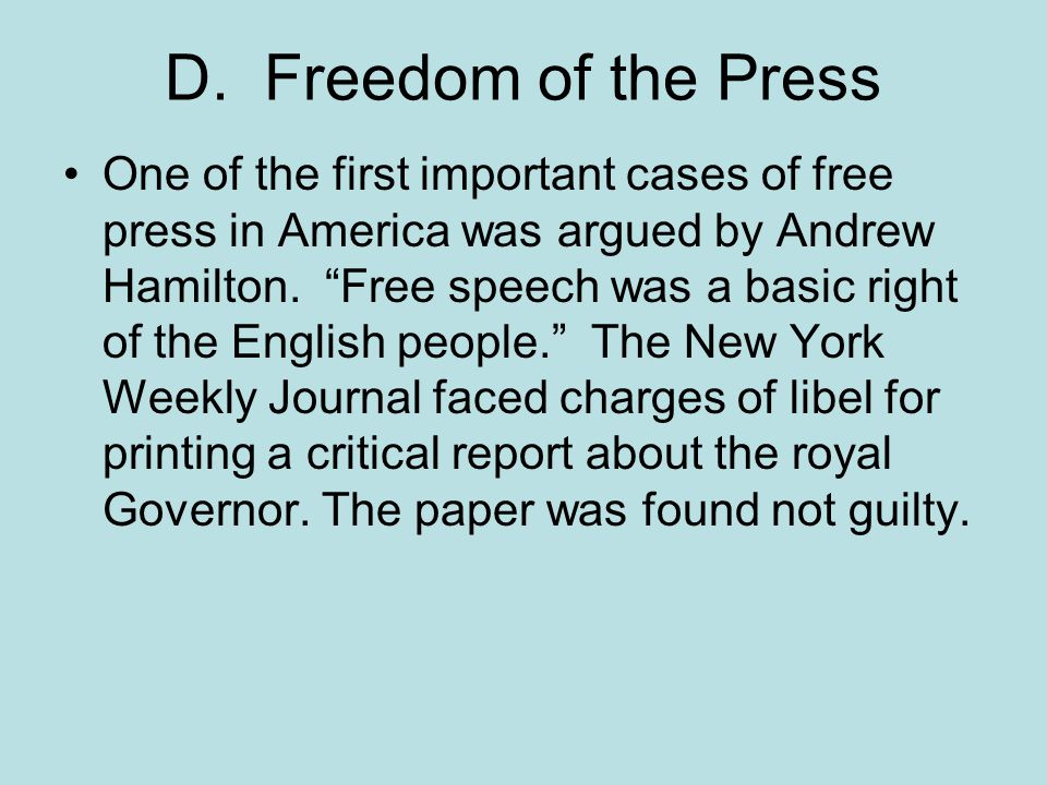 """D. Freedom of the Press One of the first important cases of free press in America was argued by Andrew Hamilton. """"Free speech was a basic right of the"""