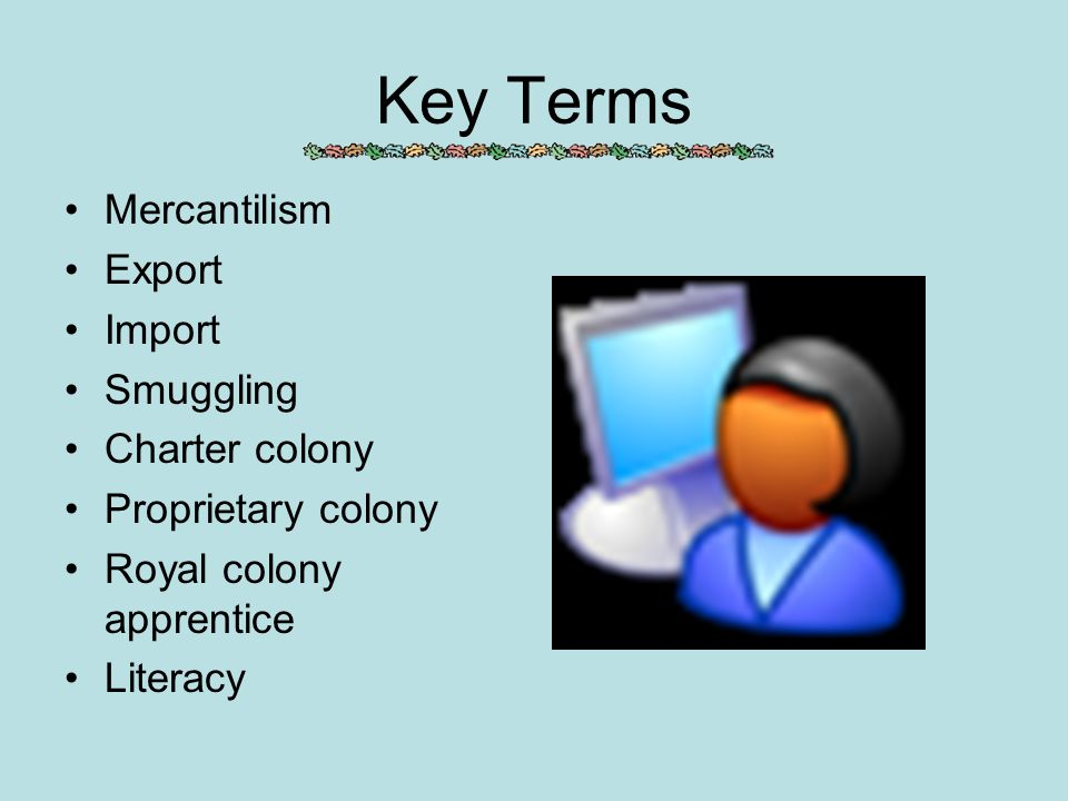 Key Terms Mercantilism Export Import Smuggling Charter colony Proprietary colony Royal colony apprentice Literacy