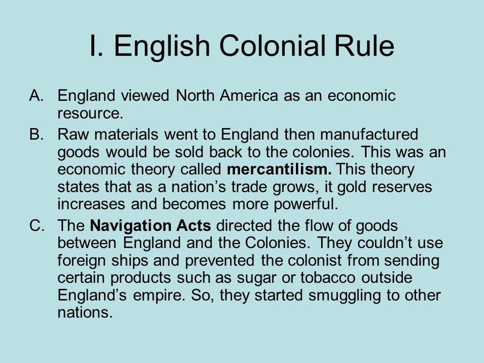 I. English Colonial Rule A.England viewed North America as an economic resource. B.Raw materials went to England then manufactured goods would be sold