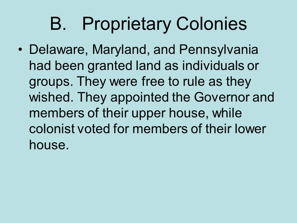 B. Proprietary Colonies Delaware, Maryland, and Pennsylvania had been granted land as individuals or groups. They were free to rule as they wished. Th