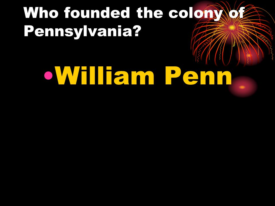 Who founded the colony of Pennsylvania? William Penn