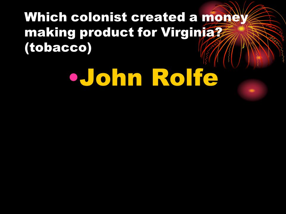 Which colonist created a money making product for Virginia? (tobacco) John Rolfe