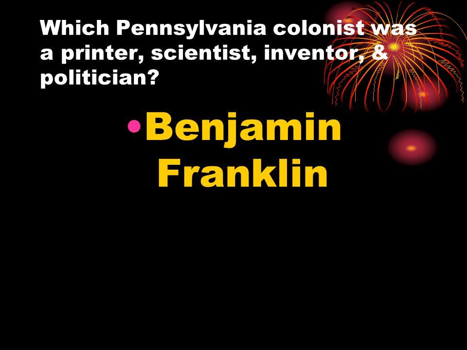 Which Pennsylvania colonist was a printer, scientist, inventor, & politician Benjamin Franklin