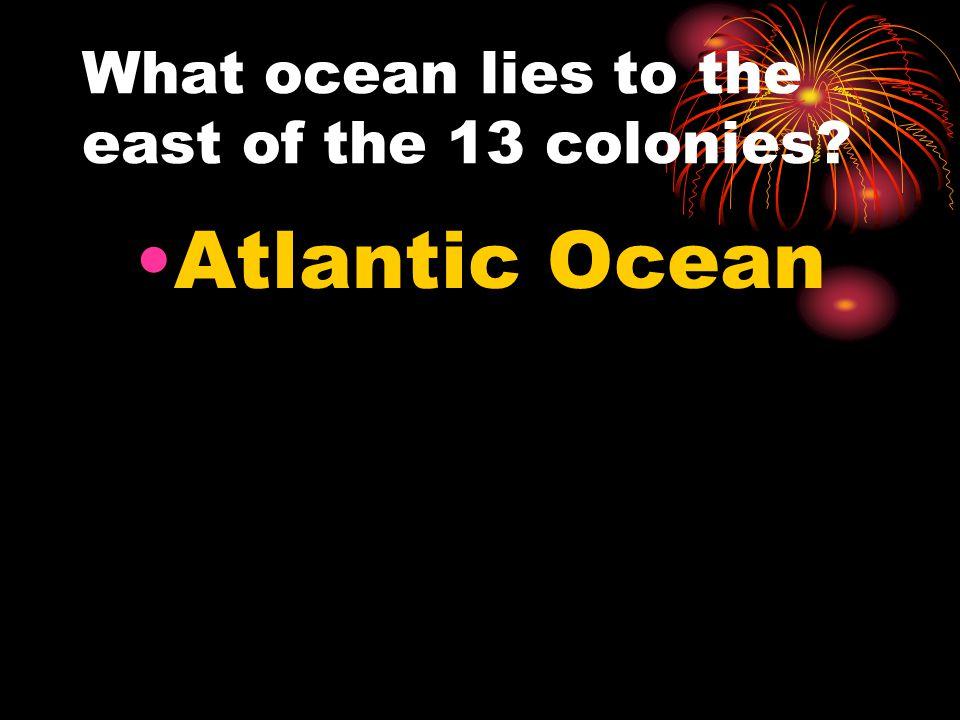 What ocean lies to the east of the 13 colonies Atlantic Ocean
