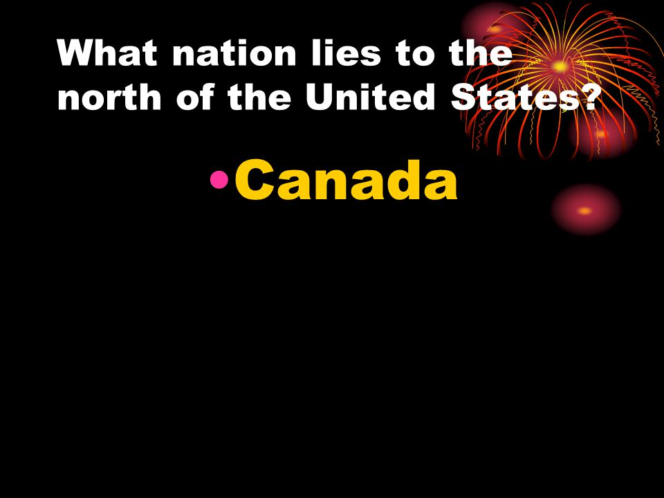 What nation lies to the north of the United States? Canada