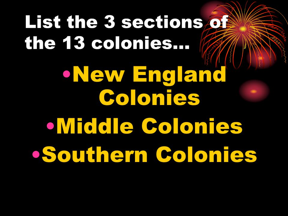 List the 3 sections of the 13 colonies… New England Colonies Middle Colonies Southern Colonies