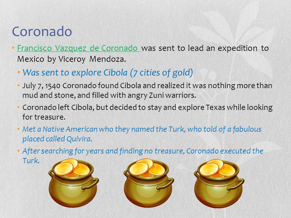 Coronado Francisco Vazquez de Coronado was sent to lead an expedition to Mexico by Viceroy Mendoza. Was sent to explore Cibola (7 cities of gold) July