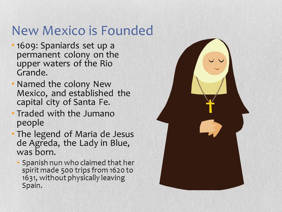 New Mexico is Founded 1609: Spaniards set up a permanent colony on the upper waters of the Rio Grande.