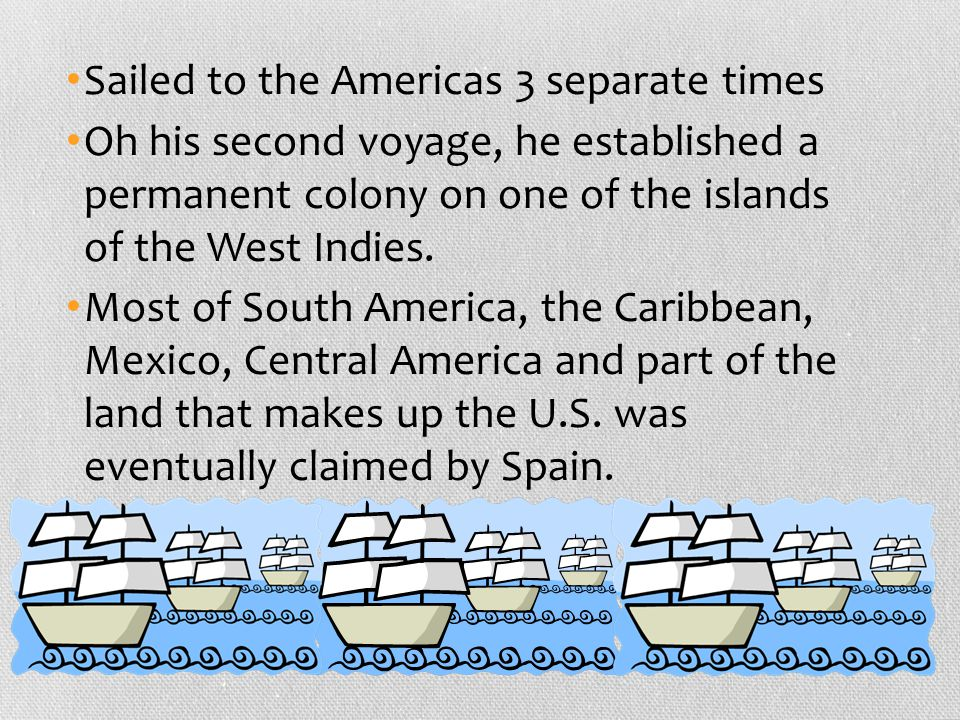 Sailed to the Americas 3 separate times Oh his second voyage, he established a permanent colony on one of the islands of the West Indies. Most of Sout