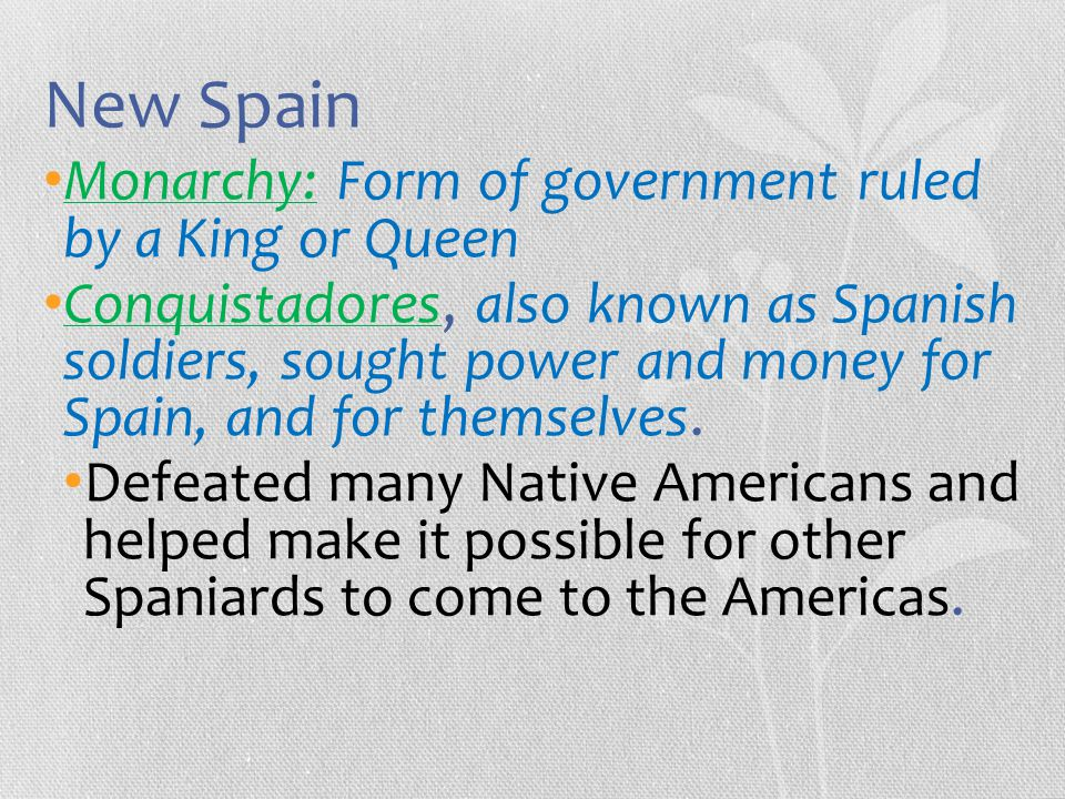 New Spain Monarchy: Form of government ruled by a King or Queen Conquistadores, also known as Spanish soldiers, sought power and money for Spain, and