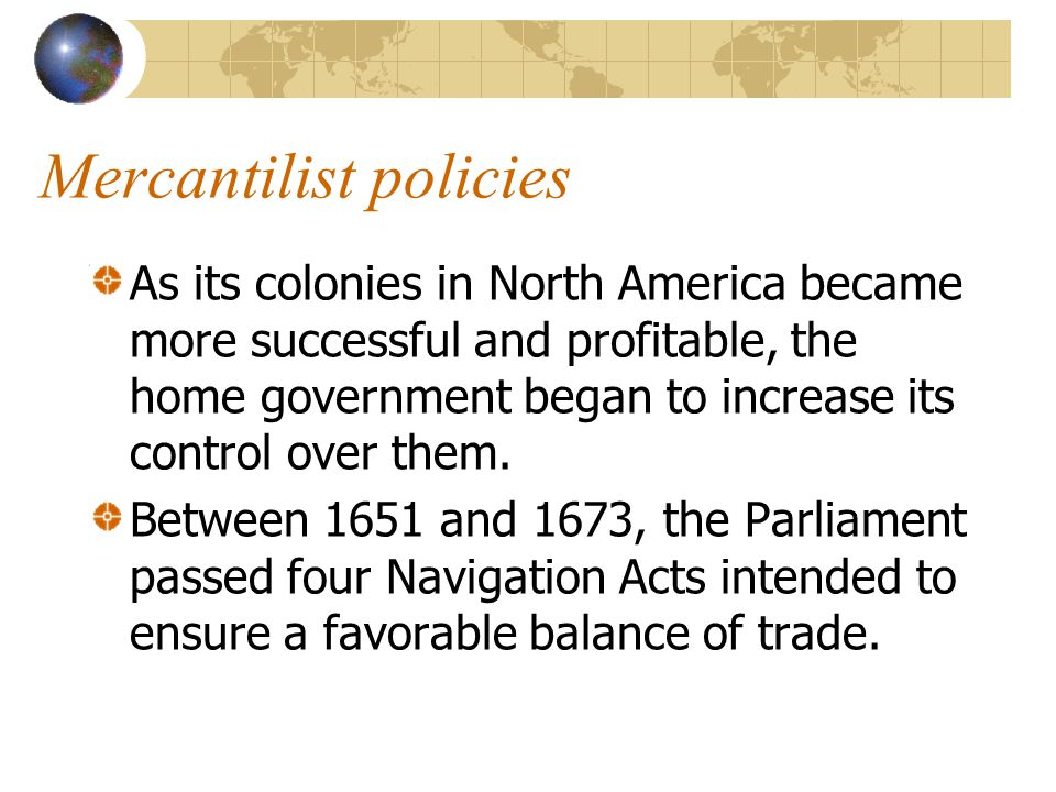Mercantilist policies As its colonies in North America became more successful and profitable, the home government began to increase its control over t
