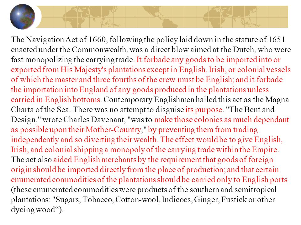 The Navigation Act of 1660, following the policy laid down in the statute of 1651 enacted under the Commonwealth, was a direct blow aimed at the Dutch