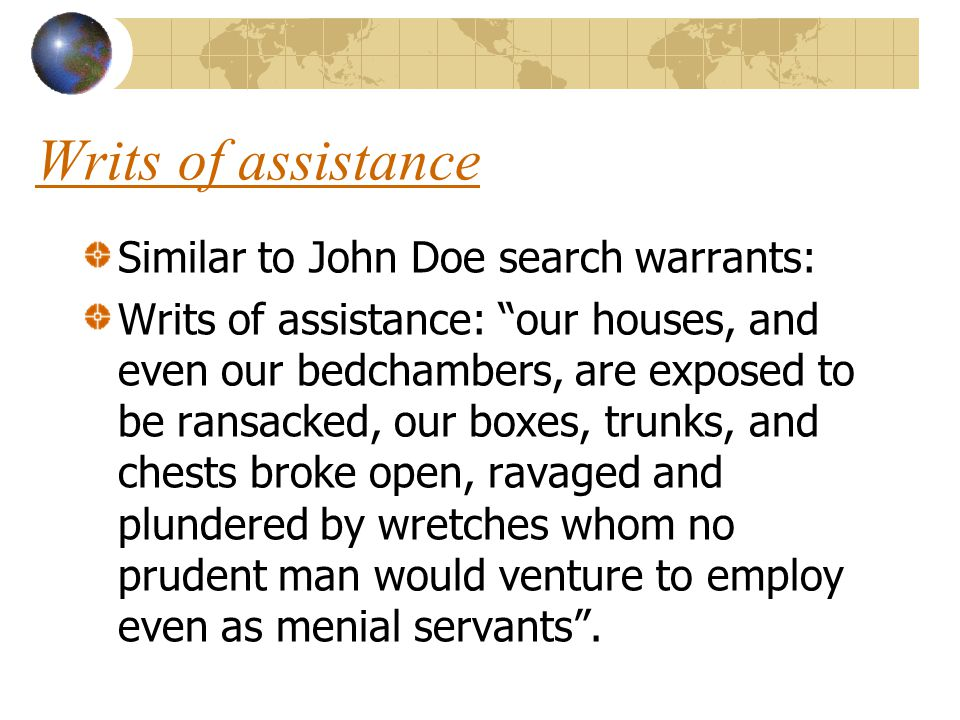 """Writs of assistance Similar to John Doe search warrants: Writs of assistance: """"our houses, and even our bedchambers, are exposed to be ransacked, our"""