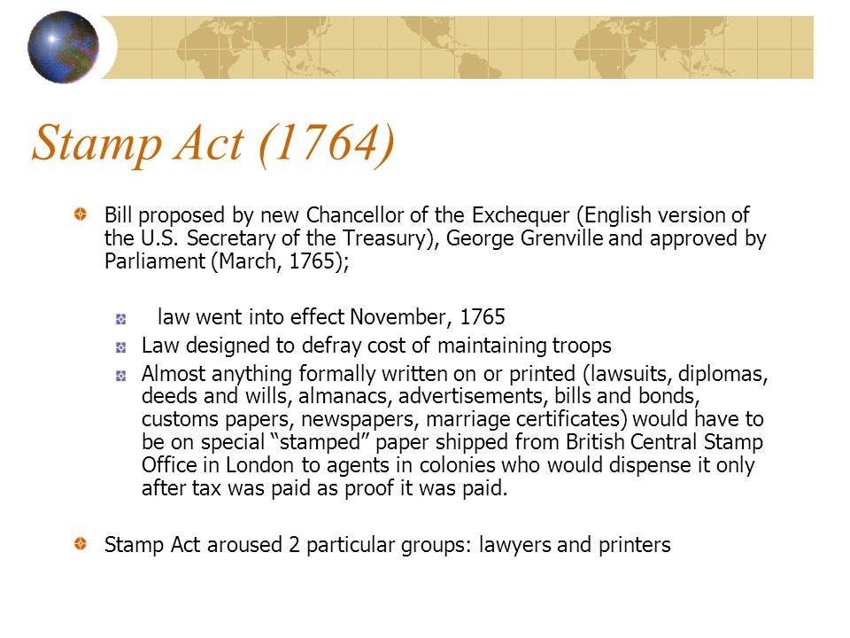 Stamp Act (1764) Bill proposed by new Chancellor of the Exchequer (English version of the U.S. Secretary of the Treasury), George Grenville and approv