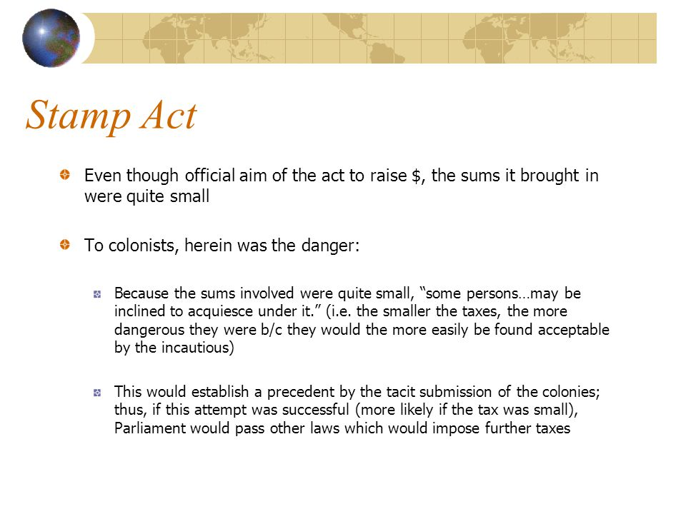 Stamp Act Even though official aim of the act to raise $, the sums it brought in were quite small To colonists, herein was the danger: Because the sum
