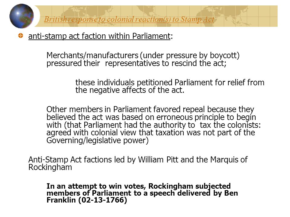 British response to colonial reaction(s) to Stamp Act anti-stamp act faction within Parliament: Merchants/manufacturers (under pressure by boycott) pr