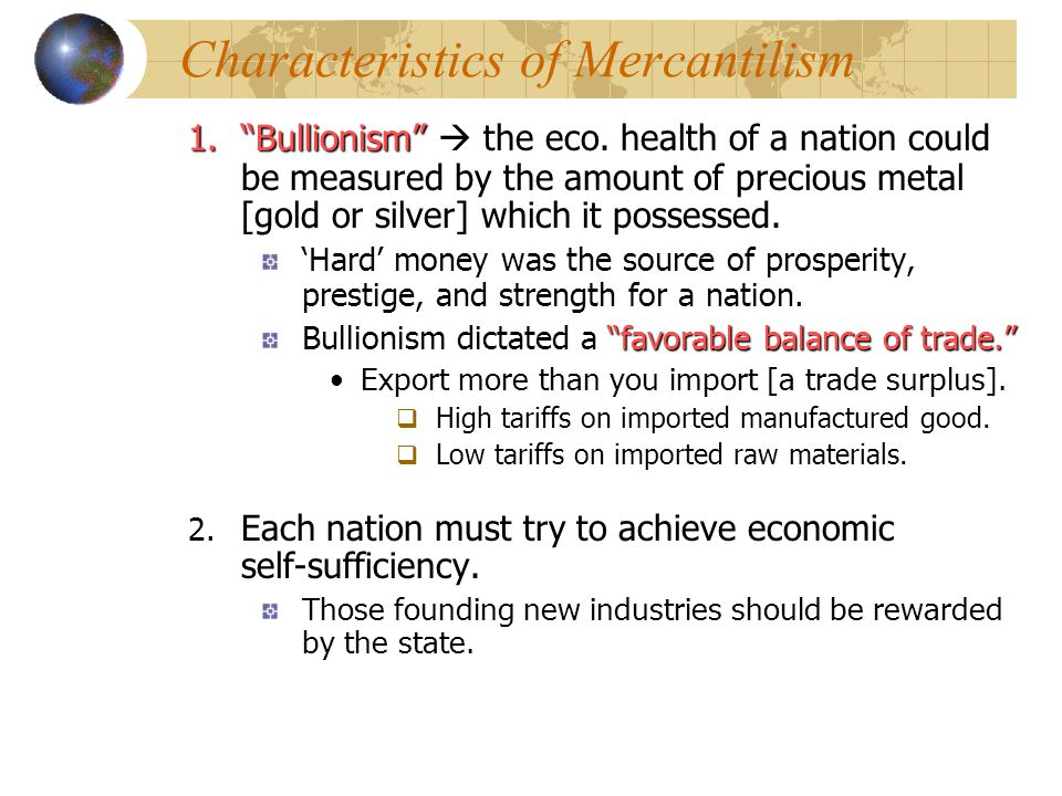 """Characteristics of Mercantilism 1.""""Bullionism"""" 1.""""Bullionism""""  the eco. health of a nation could be measured by the amount of precious metal [gold or"""