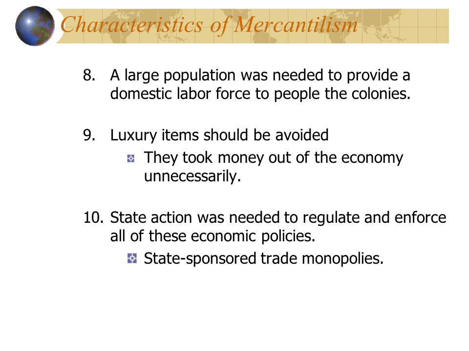 Characteristics of Mercantilism 8.A large population was needed to provide a domestic labor force to people the colonies. 9.Luxury items should be avo