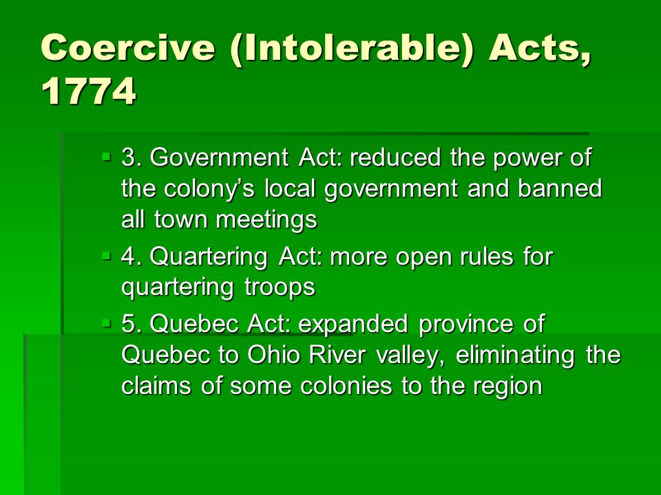 Coercive (Intolerable) Acts, 1774  3. Government Act: reduced the power of the colony's local government and banned all town meetings  4. Quartering