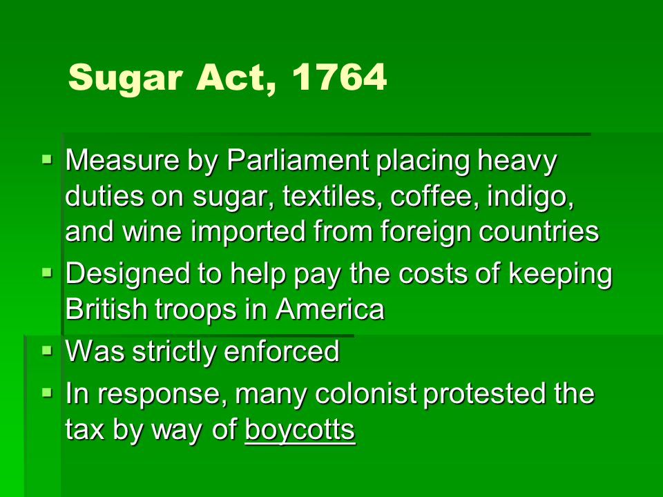 The Stamp Act, 1765  Measure passed by Parliament requiringn tax stamps on all legal documents, newspapers, almanacs, and pamphlets  Designed to help pay for the maintenance of British troops and debt from the French and Indian War  Complaints and boycotts eventually led to the repeal of the stamp act.