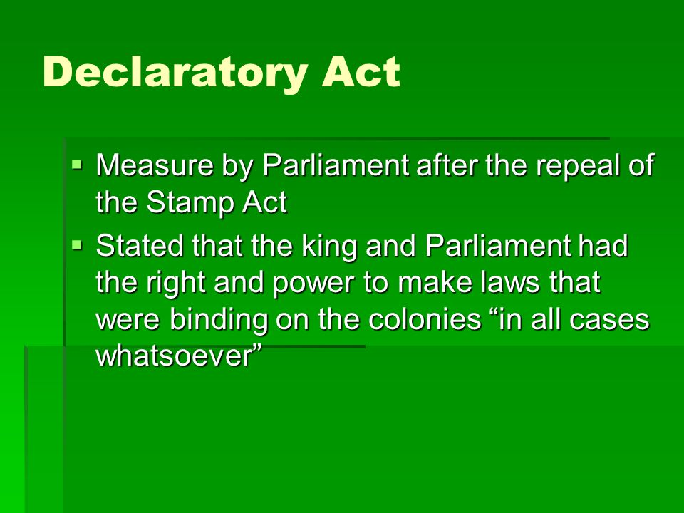 Declaratory Act  Measure by Parliament after the repeal of the Stamp Act  Stated that the king and Parliament had the right and power to make laws t