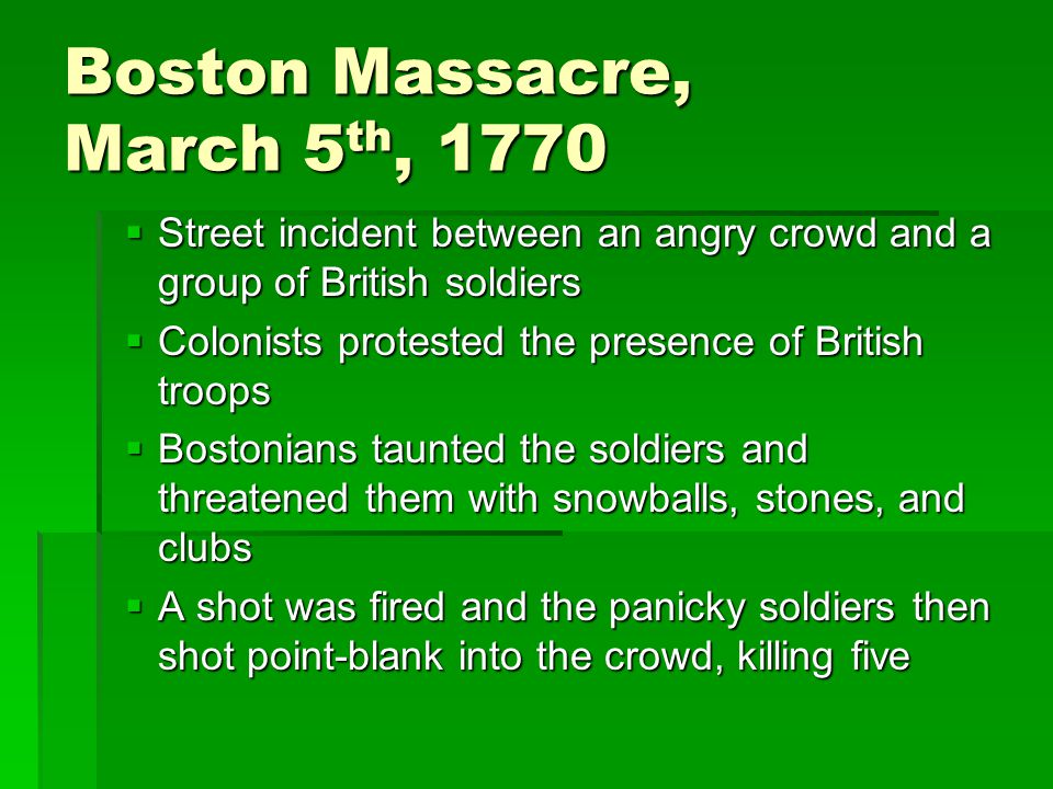 Boston Massacre, 1770  Captain Preston and his men were acquitted of murder though two soldiers were convicted of lesser crimes  Trial lawyer in the case was the Patriot, John Adams  Samuel Adams, Paul Revere and other Sons of Liberty used the incident to warn the colonies of the British threat to the colonists' liberties