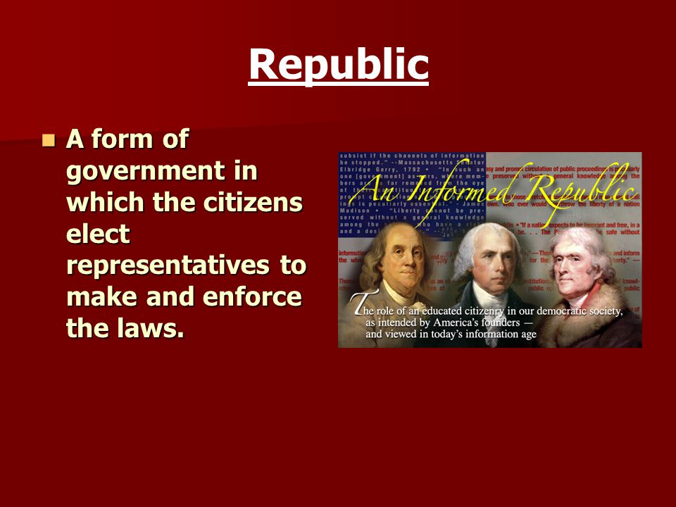 Republic A form of government in which the citizens elect representatives to make and enforce the laws. A form of government in which the citizens ele