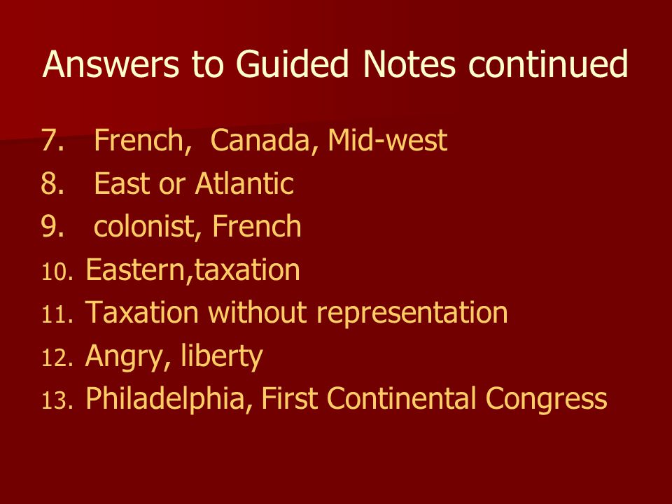 Answers to Guided Notes continued 7. French, Canada, Mid-west 8. East or Atlantic 9. colonist, French 10. 10. Eastern,taxation 11. 11. Taxation withou